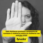 ONU Mulheres promove campanha de combate à violência contra as mulheres nas eleições 2020