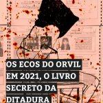 Os ecos do Orvil em 2021, o livro secreto da ditadura